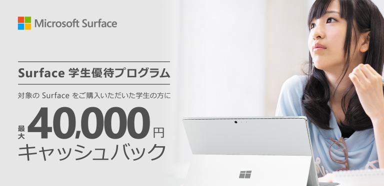 Surface 学生優待プログラム 対象の Surface をご購入いただいた学生の方に最大 40,000 円キャッシュバック