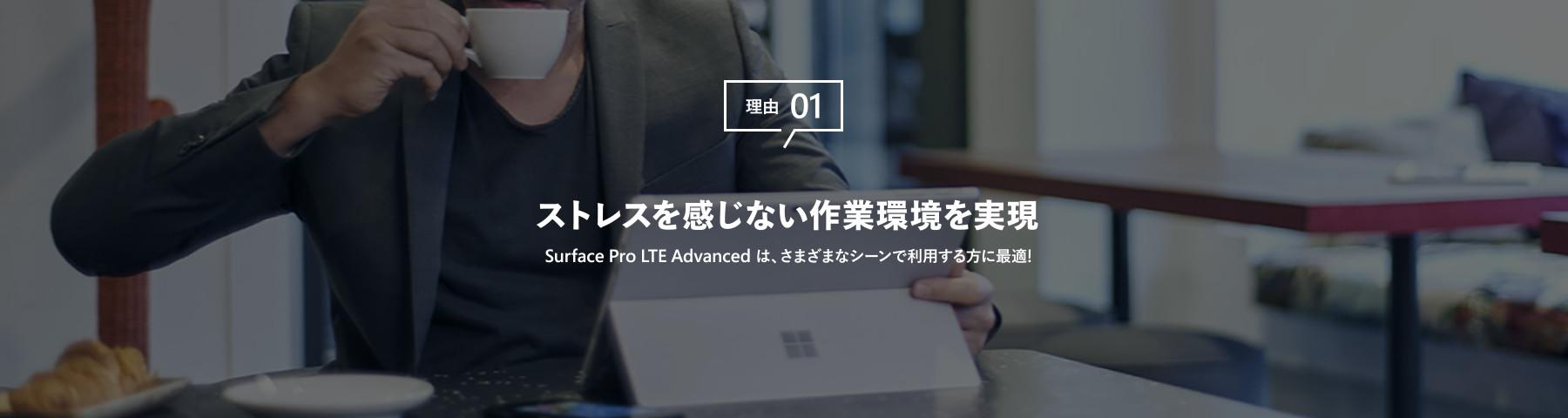 理由 01 ストレスを感じない作業環境を実現 Surface Pro LTE Advanced は、さまざまなシーンで利用する方に最適!