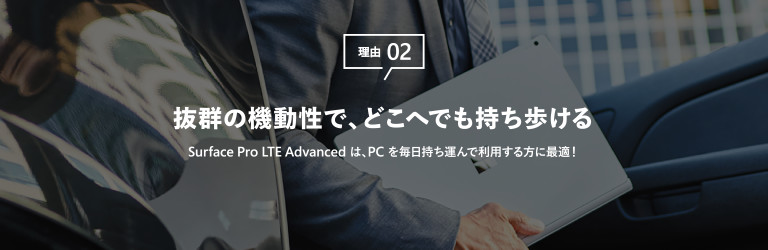理由 02 抜群の機動性で、どこへでも持ち歩ける Surface Pro LTE Advanced は、PC を毎日持ち運んで利用する方に最適!