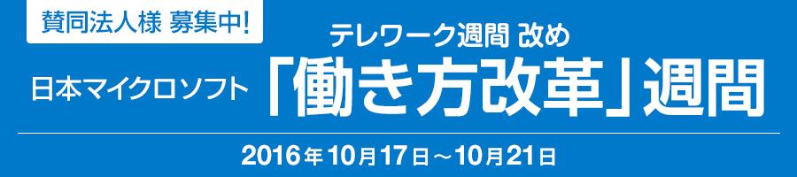 賛同法人様 募集中! 日本マイクロソフト テレワーク週間 改め「働き方改革」週間 2016 年 10 月 17 日 ~ 10 月 21 日