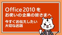 Office 2010 をお使いの企業のみなさまへ今すぐお伝えしたい大切なお話