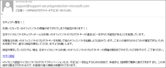 件名:ご注意!!OFFICEのプロダクトキーが不正コピーされています。 本文:セキュリティ警告!!お使いになっているオフィスソフトの授権が終了されてしまう可能性があります!!日本マイクロソフトセキュリティチームはお使いのオフィスソフトのプロダクトキーが違法コピーをされた可能性があることを発見しています。攻撃者はお使いのオフィスソフトのプロダクトキーを利用して他のオフィスソフトを起動しようと試みています。ご本人の操作なのかどうか確認できないため、お手数ですが、直ち検証作業をしてくださいますようお願いします。検証作業をしていただけない場合、日本マイクロソフトはお使いのオフィスソフトのプロダクトキーの授権状態を終了させていただきますので、ご了承ください。今すぐ認証 ※ライセンス認証(マイクロソフトプロダクトアクティベーション)とは、不正コピーを防止するための技術で、手続きは、短時間で簡単に実行できます また、この手続きは匿名で行われるので、お客様の個人情報は保護されております。