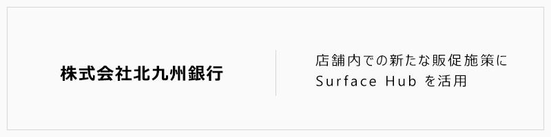 株式会社北九州銀行 店舗内での新たな販促施策にSurface Hub を活用