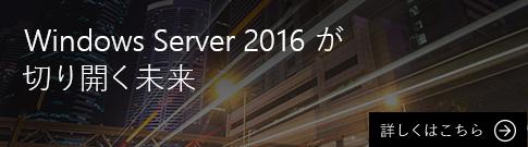 [Windows Server 2016 が切り開く未来] 詳しくはこちら