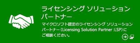 ライセンシング ソリューション パートナー マイクロソフト認定のライセンシング ソリューション パートナー (Licensing Solution Partner: LSP) にご相談ください。(新しいウィンドウで開きます)