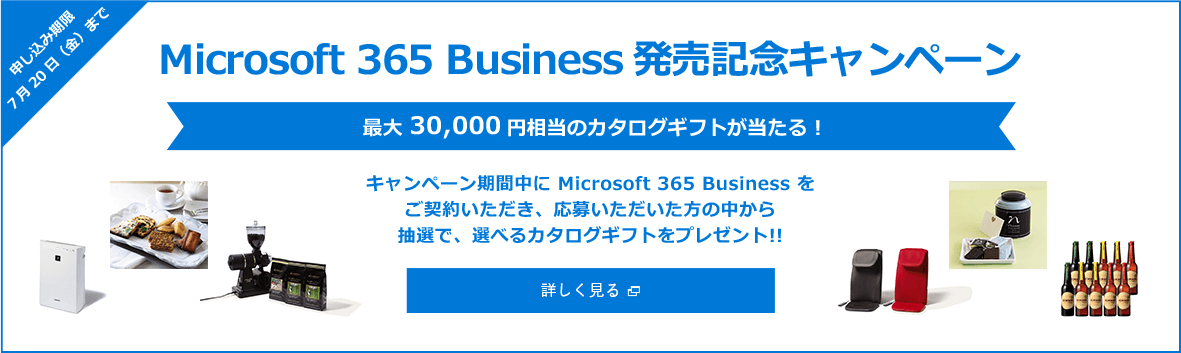 申し込み期限7月20日(金)まで Microsoft 365 Business発売記念キャンペーン 最大 30,000円相当のカタログギフトが当たる! キャンペーン期間中に Microsoft 365 Business をご契約いただき、応募いただいた方の中から抽選で、選べるカタログギフトをプレゼント!! / 新規ウィンドウで開きます