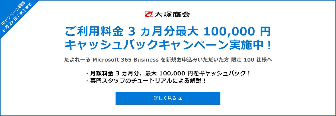 大塚商会 ご利用料金 3 ヵ月分最大 100,000 円 キャッシュバックキャンペーン実施中! キャンペーン期間 6 月 27 日 (水) まで たよれーる Microsoft 365 Business を新規お申込みいただいた方 限定 100 社様へ ・月額料金 3 ヵ月分、最大 100,000 円をキャッシュバック! ・専門スタッフのチュートリアルによる解説! 詳しく見る / 新規ウィンドウで開きます