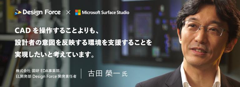Design Force × Microsoft Surface Studio CAD を操作することよりも、設計者の意図を反映する環境を支援することを実現したいと考えています。株式会社 図研 EDA 事業部 EL 開発部 Design Force 開発責任者 古田 榮一 氏