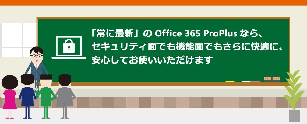 「常に最新」の Office 365 ProPlus なら、セキュリティ面でも機能面でもさらに快適に、安心してお使いいただけます