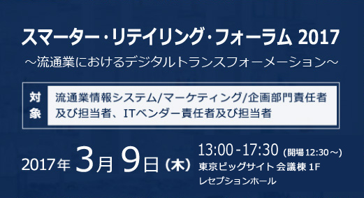 スマーター・リテイリング・フォーラム 2017 ~流通業におけるデジタルトランスフォーメーション~ [対象] 流通業情報システム/マーケティング/企画部門責任者及び担当者、ITベンダー責任者及び担当者 2017 年 3 月 9 日 (木) 13:00-17:30 東京ビッグサイト 会議棟 1 階 レセプションホール