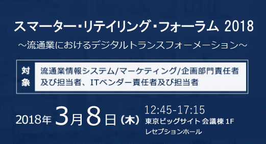 スマーター・リテイリング・フォーラム 2018 ~流通業におけるデジタルトランスフォーメーション~ [対象] 流通業情報システム/マーケティング/企画部門責任者及び担当者、ITベンダー責任者及び担当者 2018 年 3 月 8 日 (木) 12:45-17:15 東京ビッグサイト 会議棟 1 階 レセプションホール