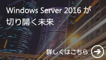 Windows Server 2016 が切り開く未来 詳しくはこちら