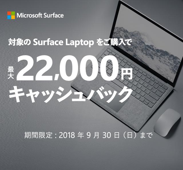 対象の Surface Laptop をご購入で最大 22,000 円キャッシュバック期間限定 : 2018 年 9 月 30 日 (日) まで