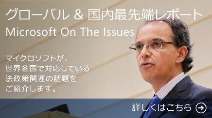 グローバル&国内最先端レポート Microsoft On The Issues マイクロソフトが世界各国で対応している法政策関連の話題をご紹介します。 詳しくはこちら