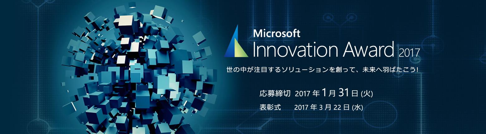 Microsoft Innovation Award 2017 世の中が注目するソリューションを創って、未来へ羽ばたこう! 応募締切 2017 年 1 月 31 日 (火)、表彰式 2017 年 3 月 22 日 (水)