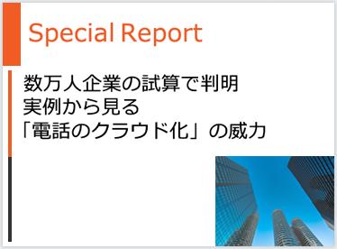 Special Report - 数万人企業の試算で判明 - 実例から見る「電話のクラウド化」の威力