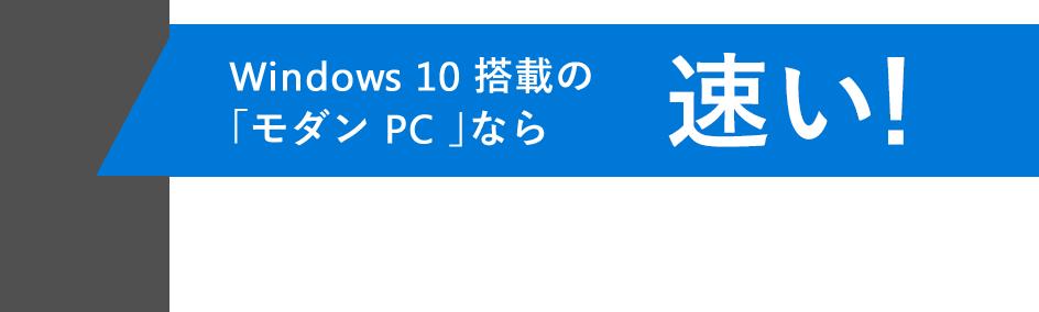 Windows 10 搭載の「モダン PC 」なら速い!