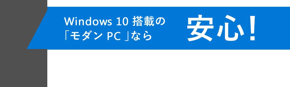 Windows 10 搭載の「モダン PC 」なら安心!