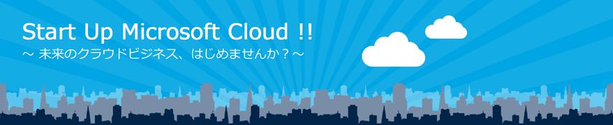Start Up Microsoft Cloud!! ~ 未来のクラウドビジネス、はじめませんか?~