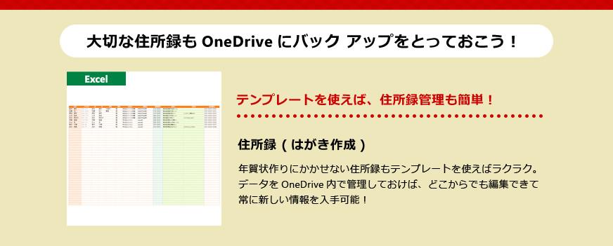大切な住所録も OneDrive にバック アップをとっておこう! テンプレートを使えば、住所録管理も簡単! 住所録(はがき作成) 年賀状作りにかかせない住所録もテンプレートを使えばラクラク。データを OneDrive 内で管理しておけば、どこからでも編集できて常に新しい情報を入手可能!