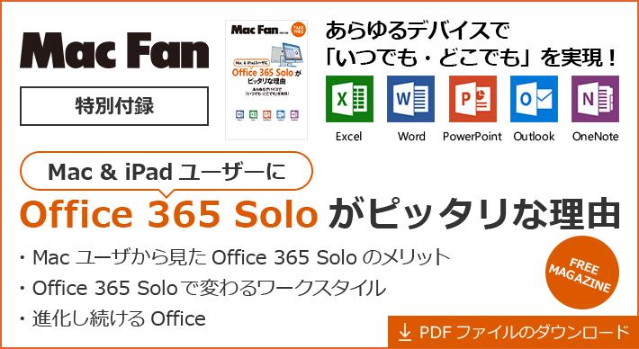 Mac Fan 特別付録 - あらゆるデバイスで「いつでも・どこでも」を実現! Excel Word PowerPoint Outlook OneNote - Mac & iPad ユーザーに Office 365 Solo がピッタリな理由 - ・Mac ユーザから見た Office 365 Solo のメリット ・Office 365 Solo で変わるワークスタイル ・進化し続ける Office - PDF ファイルのダウンロード / FREE MAGAZINE