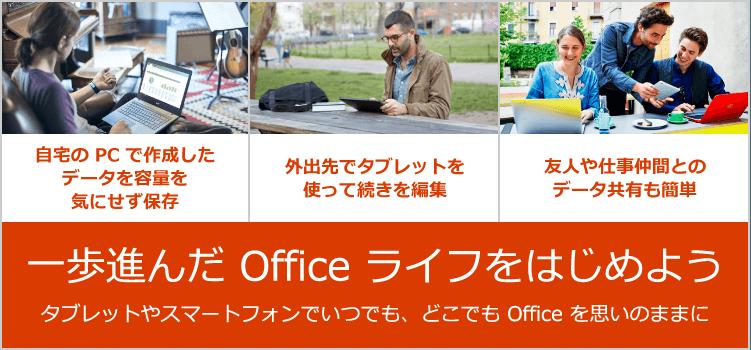 一歩進んだ Office ライフをはじめよう タブレットやスマートフォンでいつでも、どこでも Office を思いのままに - 自宅の PC で作成したデータを容量を気にせず保存 / 外出先でタブレットを使って続きを編集 / 友人や仕事仲間とのデータ共有も簡単