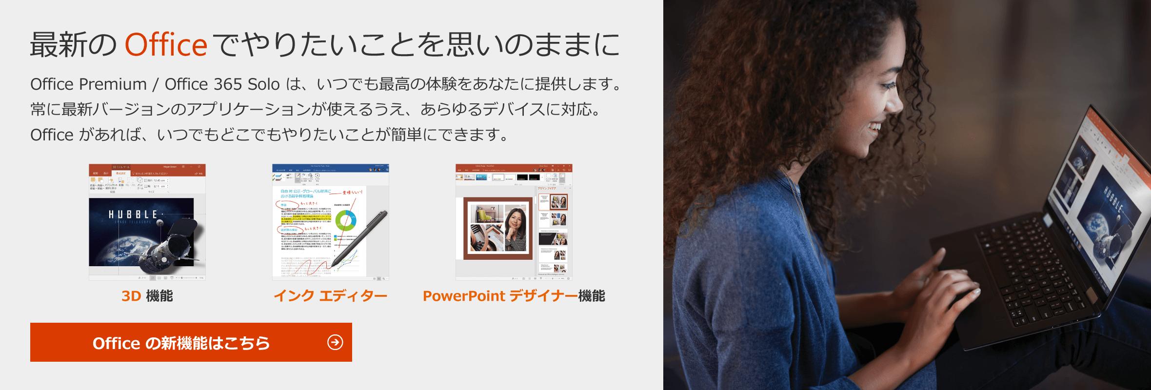 最新の Office でやりたいことを思いのままに - Office Premium / Office 365 Solo は、いつでも最高の体験をあなたに提供します。常に最新バージョンのアプリケーションが使えるうえ、あらゆるデバイスに対応。 Office があれば、いつでもどこでもやりたいことが簡単にできます。 / 3D 機能 / インクエディター / PowerPoint デザイナー機能 / Office の新機能はこちら