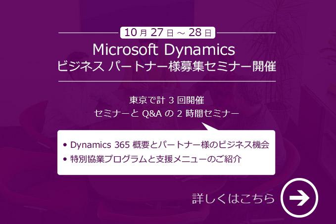 10 月 27 日 ~ 28 日 Microsoft Dynamics ビジネス パートナー様募集セミナー開催 [東京]で計 3 回開催 セミナーと Q & A の 2 時間セミナー ・Dynamics 365 概要とパートナー様のビジネス機会 ・特別協業プログラムと支援メニューのご紹介 詳しくはこちら→