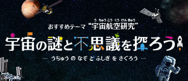 """おすすめテーマ """"宇宙航空研究"""" 宇宙の謎と不思議を探ろう! - うちゅう の なぞ と ふしぎ を さぐろう"""