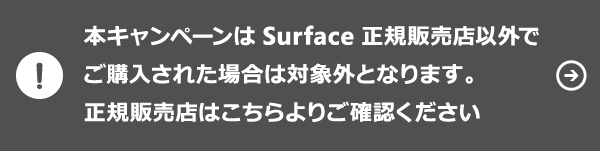 本キャンペーンは Surface Book 正規販売店以外でご購入された場合は対象外となります 正規販売店はこちらよりご確認ください