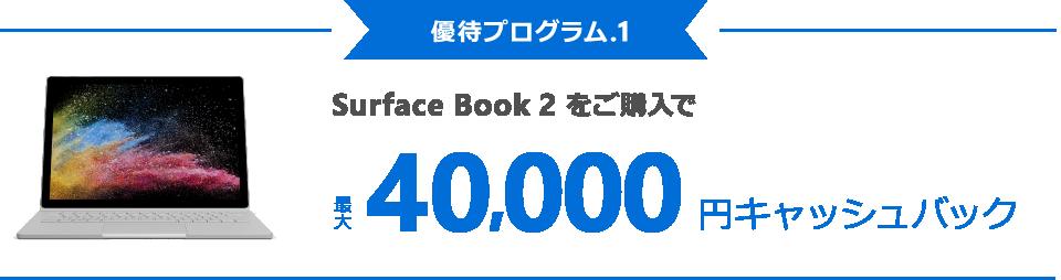 [優待プログラム . 1] Surface Book 2 をご購入で最大 40,000 円キャッシュバック