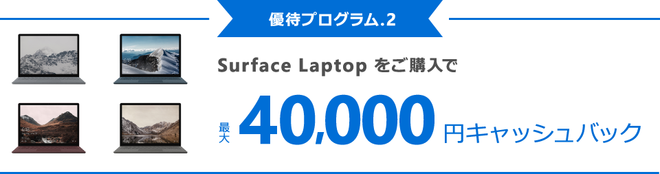 [優待プログラム . 2] Surface Laptop をご購入で最大 40,000 円キャッシュバック