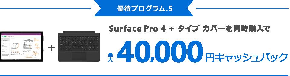 [優待プログラム . 5] Surface Pro 4 + タイプ カバーを同時購入で最大 40,000 円キャッシュバック