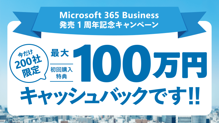Microsoft 365 Business 発売 1 周年記念キャンペーン / 中堅中小・成長企業の働き方を変える!ITツールの決定版 / Microsoft 365 Business、Office 365 Business Premium がお得! / 今だけ 200 社限定 初回購入特典アンケートに答えて最大 100 万円キャッシュバックです !! Microsoft 365 Business 100 シートの場合
