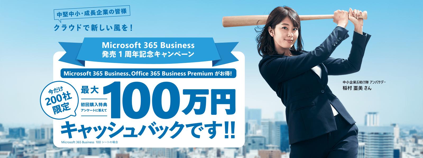 クラウドで新しい風を Microsoft 365 Business 発売 1 周年記念キャンペーン 今だけ 200 社限定 初回購入特典アンケートに答えて最大 100 万円キャッシュバックです!! Microsoft 365 Business 100 シートの場合