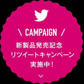 CAMPAIGN 新製品発売記念 リツイートキャンペーン 実施中!