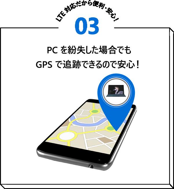 LTE 対応だから便利・安心!03 PC を紛失した場合でも GPS で追跡できるので安心!