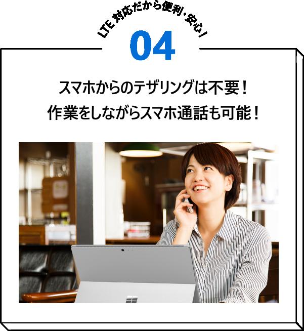LTE 対応だから便利・安心!04 スマホからのテザリングは不要!作業をしながらスマホ通話も可能!