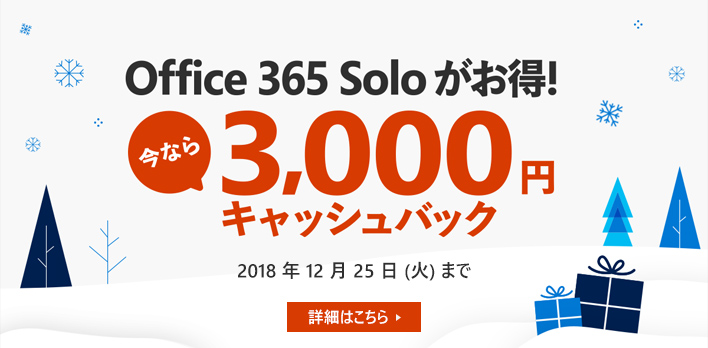 Office 365 Solo がお得! 今なら 3,000 円 キャッシュバック 2018 年 12 月 25 日(火)まで 詳細はこちら→