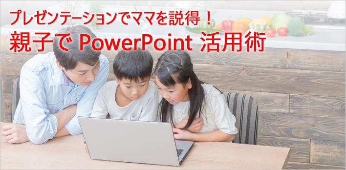 プレゼンテーションでママを説得! 親子で PowerPoint 活用術
