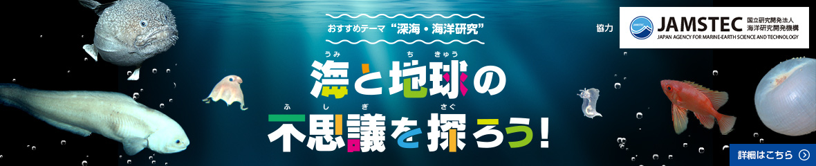 [COMING SOON] おすすめテーマ '深海・海洋研究' 海と地球の不思議を探ろう! 詳細はこちら > 協力: JAMSTEC (JAPAN AGENCY FOR MARINE-EARTH SCIENCE AND TECHNOLOGY: 国立研究開発法人海洋研究開発機構)