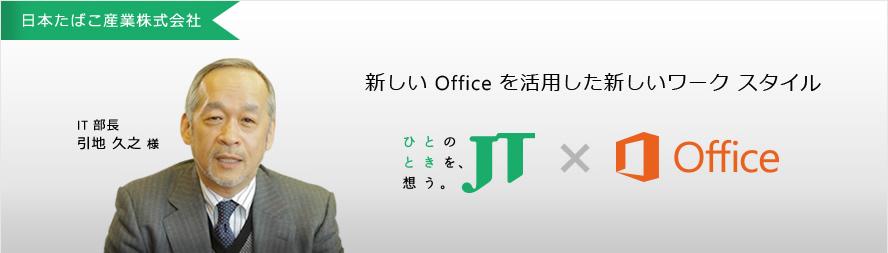 [日本たばこ産業株式会社] IT 部長 引地 久之 様 新しい Office を活用した新しいワーク スタイル ひとのときを、想う。JT x Office
