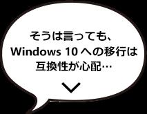 そんなこと言っても、Windows 10 への移行は互換性が心配・・・