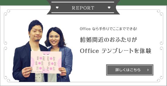 REPORT - Office なら手作りでここまでできる! 結婚間近のおふたりが Office テンプレートを体験 - 詳しくはこちら