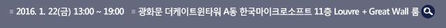 2016년 1월 22일(금) 13:00 ~ 19:00 / 광화문 더케이트윈타워 A동 한국마이크로소프트 11층 Louvre + Great Wall 룸