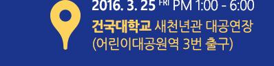 2016. 3. 25 FRI PM 1:00 - 6:00 건국대학교 새천년관 대공연장(어린이대공원역 3번 출구)