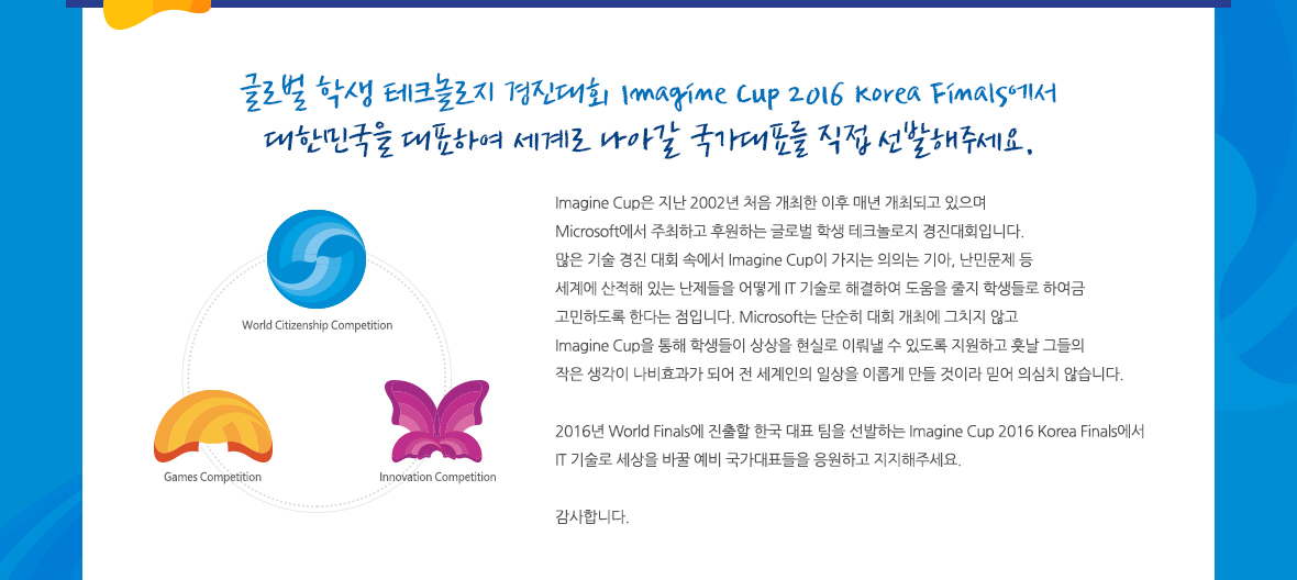 글로벌 학생 테크놀로지 경진대회 Imagine Cup 2016 Korea Finals에서 대한민국을 대표하여 세계로 나아갈 국가대표를 직접 선발해주세요. Imagine Cup은 지난 2002년 처음 개최한 이후 매년 개최되고 있으며 Microsoft에서 주최하고 후원하는 글로벌 학생 테크놀로지 경진대회입니다.  많은 기술 경진 대회 속에서 Imagine Cup이 가지는 의의는 기아, 난민문제 등 세계에 산적해 있는 난제들을 어떻게 IT 기술로 해결하여 도움을 줄지 학생들로 하여금 고민하도록 한다는 점입니다. Microsoft는 단순히 대회 개최에 그치지 않고 Imagine Cup을 통해 학생들이 상상을 현실로 이뤄낼 수 있도록 지원하고 훗날 그들의 작은 생각이 나비효과가 되어 전 세계인의 일상을 이롭게 만들 것이라 믿어 의심치 않습니다.  2016년 World Finals에 진출할 한국 대표 팀을 선발하는 Imagine Cup 2016 Korea Finals에서 IT 기술로 세상을 바꿀 예비 국가대표들을 응원하고 지지해주세요.   감사합니다.